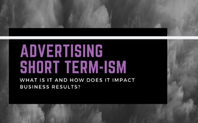 Advertising Short Term-ism – how this is impacting business results
